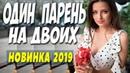 ФИЛЬМ 2019 порвал зал! ** ОДИН ПАРЕНЬ НА ДВОИХ ** Русские мелодрамы 2019 новинки HD