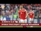Прямая линия с лучшим игроком первого матча ЧМ-2018 Денисом Черышевым