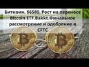 Биткоин. $6580. Рост на переносе Bitcoin ETF .Bakkt. Финальное рассмотрение и одобрение в CFTC