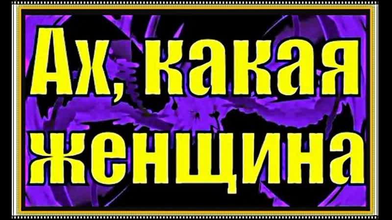 АХ КАКАЯ ЖЕНЩИНА испп А Лебедев 2000г Ролик 2019 г ОБР