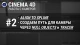 #2 [Камера в Cinema 4D] : Align to Spline. Создание пути для камеры через Null и Tracer Object.