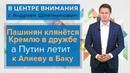 В центре внимания Пашинян клянётся Кремлю в дружбе а Путин летит к Алиеву в Баку
