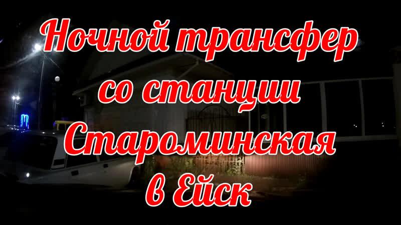 НОЧНОЙ ТРАНСФЕР СТАРОМИНСКАЯ - ЕЙСК (УСЛУГИ ТАКСИ)