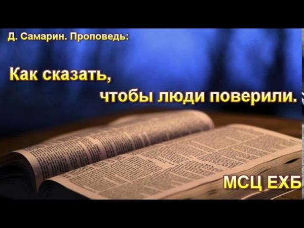 Как сказать, чтобы люди поверили. Д. Самарин. Проповедь. МСЦ ЕХБ.