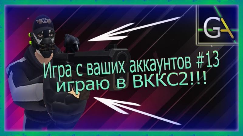Игра с ваших аккаунтов 13 Играю в ВККС 2