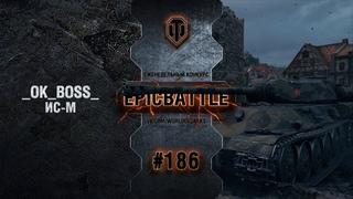 EpicBattle #186: _OK_BOSS_ / ИС-М [World of Tanks]