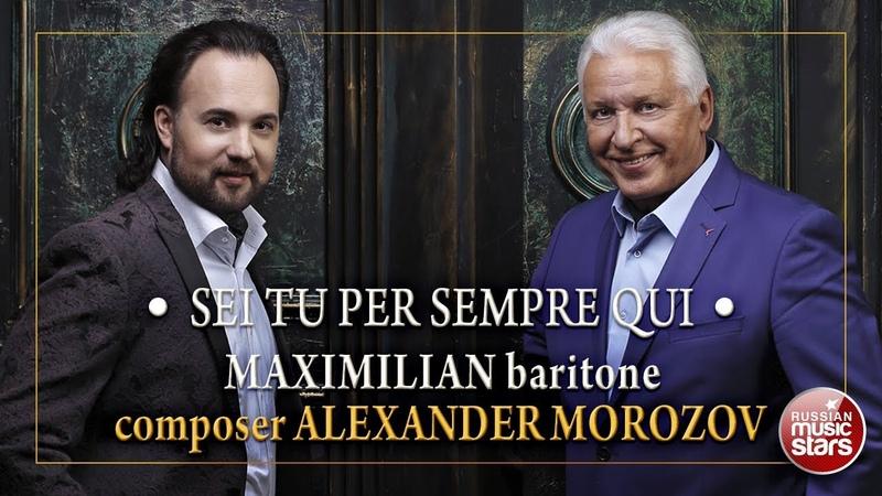 SEI TU PER SEMPRE QUI • MAXIMILIAN • COMPOSER ALEXANDER MOROZOV •