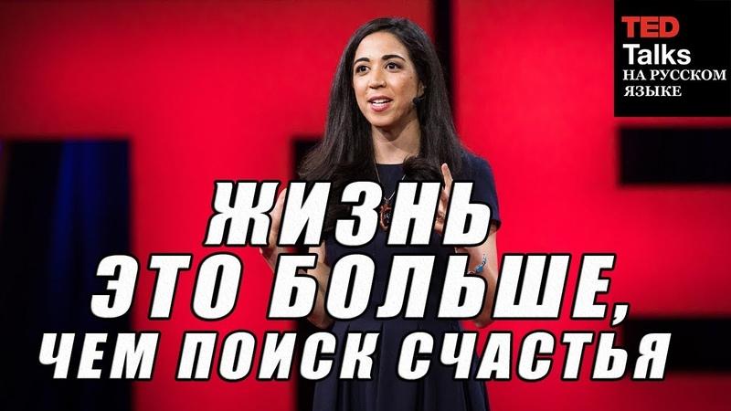 TED на русском - ЖИЗНЬ ЭТО БОЛЬШЕ, ЧЕМ ПОИСК СЧАСТЬЯ