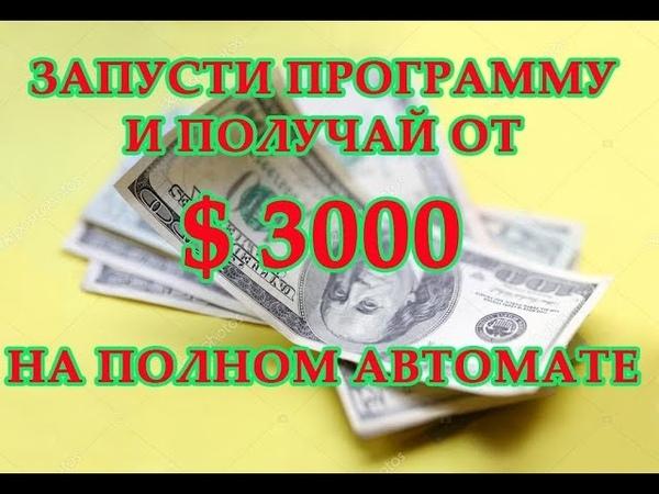 ЗАПУСТИ ПРОГРАММУ И ПОЛУЧАЙ $ 3000 НА ПОЛНОМ АВТОМАТЕ Как заработать деньги в интернете без вложений