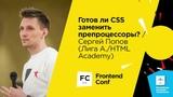 Готов ли CSS заменить препроцессоры Сергей Попов (Лига А.HTML Academy)