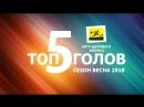 Топ 5 голов сезона Весна 2018