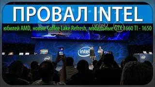 ПРОВАЛ INTEL, юбилей AMD, новые Coffee Lake Refresh, мобильные GTX 1660 TI  - 1650