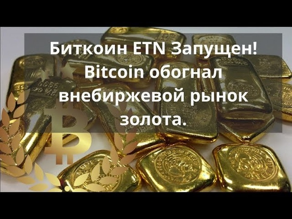Биткоин ETN Запущен! Bitcoin обогнал внебиржевой рынок золота. Прогноз BTC