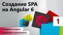 Создание SPA на Angular 6 Создание модуля и базового компонента Настройка окружения Урок 1