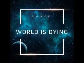 AWAKE-WORLD IS DYING