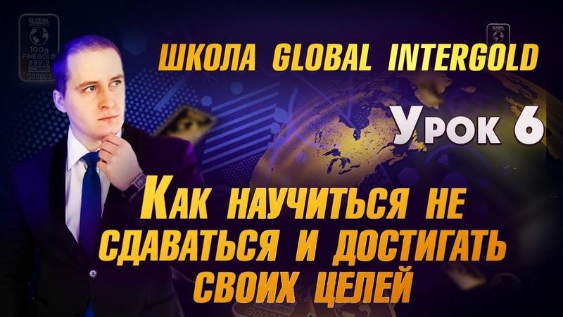 GLOBAL INTERGOLD | БИЗНЕС УРОКИ |КАК НИКОГДА НЕ СДАВАТЬСЯ! | УРОК 6| МАРК МАРЦИНКОВСКИЙ