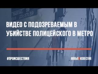 Видео с подозреваемым в убийстве полицейского в метро
