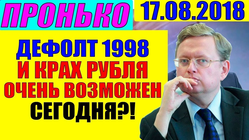 ДЕЛЯГИН – БУДЕТ ДЕФОЛТ И ОБВАЛ РУБЛЯ КАК В 1998? Пронько 17.08.2018
