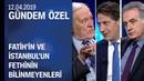 Fatih Sultan Mehmet ile İstanbul'un fetih süreci ve bilinmeyenleri - Gündem Özel 12.04.2019 Cuma