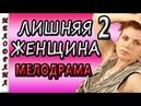 ФИЛЬМ ШИКАРНЫЙ Ненужная женщина 2 русские мелодрамы 2018 новинки 2018