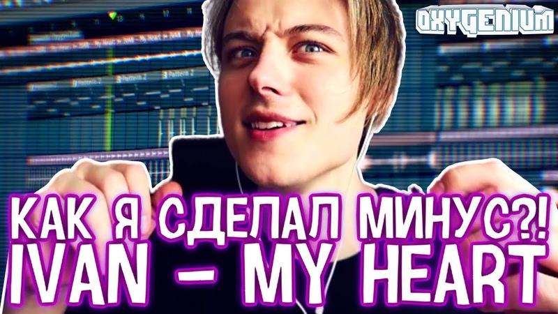 КАК Я СДЕЛАЛ МИНУС ИВАНГАЯ?! IVAN - My Heart (Instrumental Mix FL Studio) от Oxygen1um - ЕeOneGuy