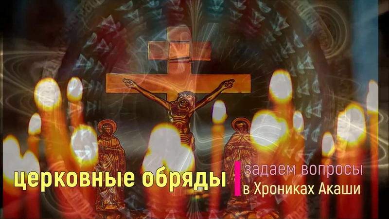 Церковные обряды. Задаем вопросы в Хрониках Акаши