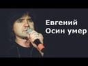 Евгений Осин умер, последние новости о смерти музыканта