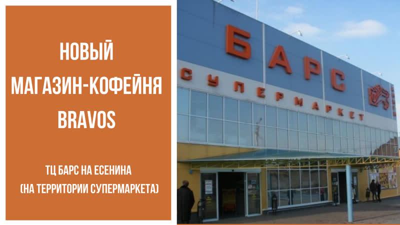 Открыли новый магазин-кофейню Бравос в ТЦ Барс на Есенина(на территории супермаркета)
