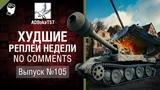 Худшие Реплеи Недели - No Comments №105 - от ADBokaT57 [World of Tanks]