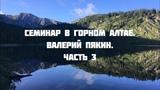 Семинар в Горном Алтае 18-27 июля 2018 г. Валерий Пякин. Часть 3
