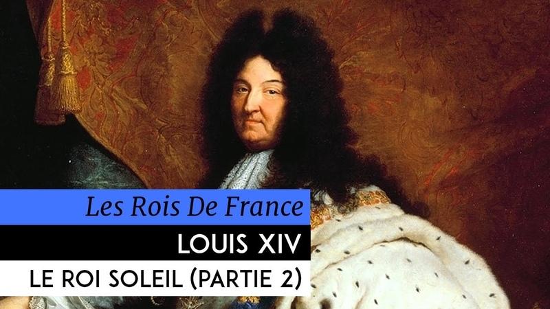 Les Rois de France - Louis XIV, le roi soleil (2ème partie)