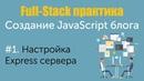 Урок 1. Full-Stack практика. Создание JavaScript блога. Настройка Express сервера