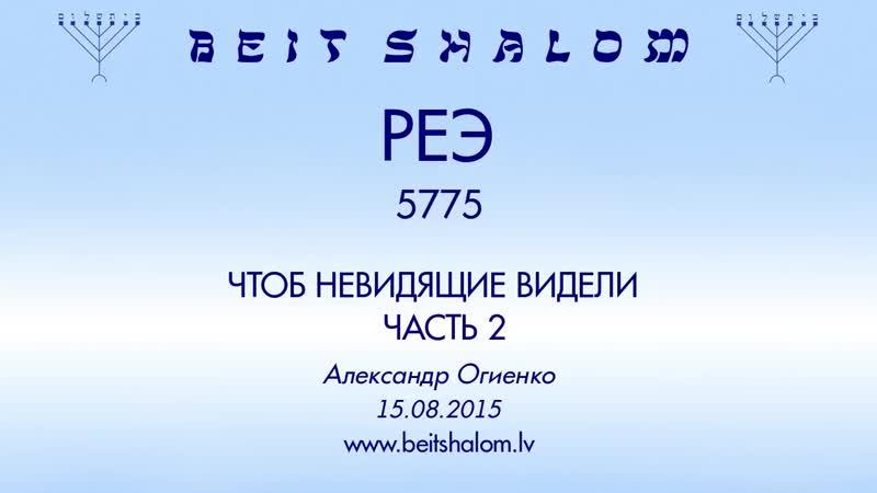 «Реэ» 5775 ч 2 «Чтобы невидящие видели» А.Огиенко (15.08.2015)