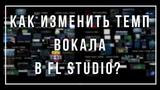 Как изменитьподогнать темп вокала Noob FAQ FL Studio