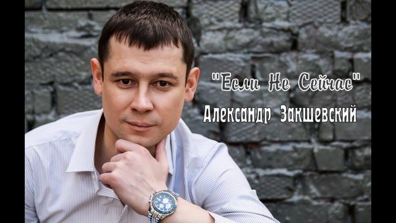 ПРЕМЬЕРА 2019 ✬ Александр ЗАКШЕВСКИЙ - Если Не Сейчас ✬ ПЕСНЯ ПРОСТО ОГОНЬ