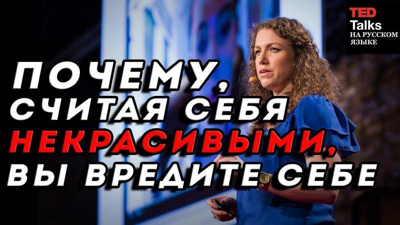 ПОЧЕМУ СЧИТАЯ СЕБЯ НЕКРАСИВЫМИ ВЫ ВРЕДИТЕ СЕБЕ Меган Рэмзи TED на русском