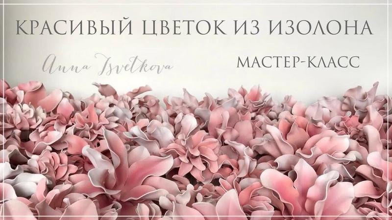 КРАСИВЫЙ ЦВЕТОК ИЗ ИЗОЛОНА СВОИМИ РУКАМИ. Мастер-класс. Большие цветы. Анна Цветкова