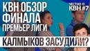 КВН ОБЗОР ФИНАЛ ПРЕМЬЕР ЛИГИ КВН Калмыков засудили Честно о КВН 7