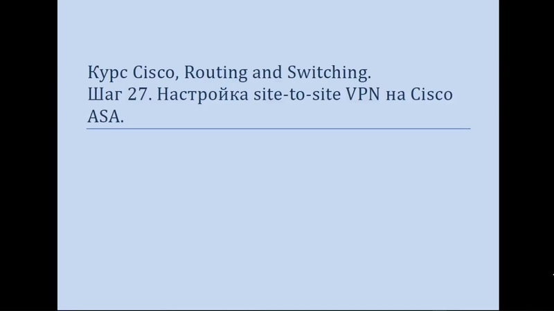 Курс Cisco, Routing and Switching Шаг 28 Настройка Настройка Site to site VPN на ASA