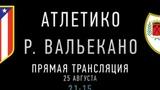 Атлетико - Райо Вальекано (25 августа 21:15 МСК)