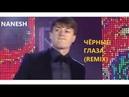 NANESH - ЧЁРНЫЕ ГЛАЗА (LIVE REMIX) [22.05.2019]