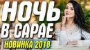 Премьера 2018 от которой мороз по коже! НОЧЬ В САРАЕ Русские мелодрамы 2018 новинки HD