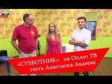 «Субботник»- Эфир за 07.07.18 гость - Анастасия Авдеева