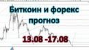 Биткоин и Форекс прогноз на неделю. 13.08 - 17.08