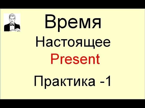 Английские времена. Практика. Все типы времени Настоящего (Present). Тренажёр.
