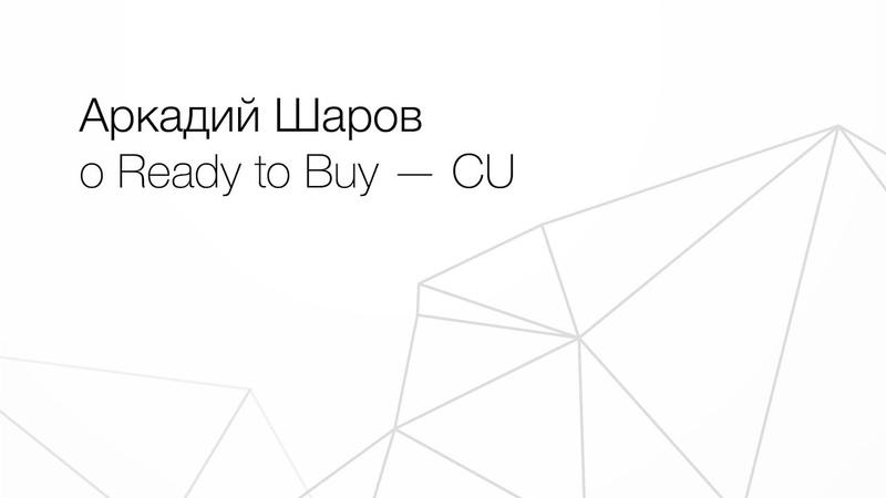 А. Шаров о Ready to Buy — CU - потребительская единица нашей торговой площадки