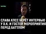 Слава КПСС берёт интервью у D.K. и гостей мероприятия перед баттлом [Рифмы и Панчи]