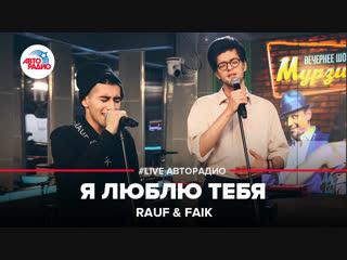 Rauf & Faik - Я Люблю Тебя (#LIVE Авторадио)