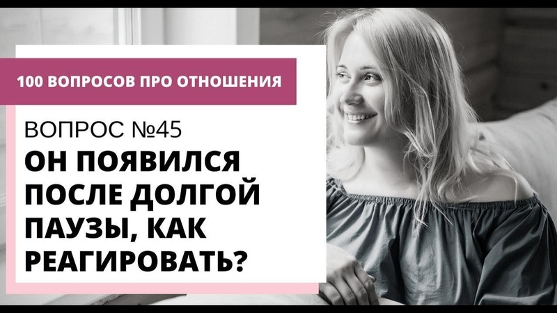 Вопрос №45 ОН ПОЯВИЛСЯ ПОСЛЕ ДОЛГОЙ ПАУЗЫ КАК РЕАГИРОВАТЬ