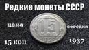Редкие и дорогие монеты СССР 15 копеек 1937 года обзор и цена сегодня